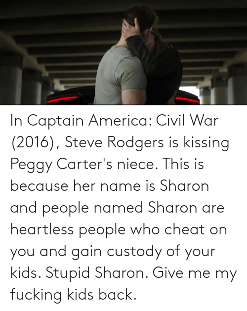 Fucking Kids: In Captain America: Civil War (2016), Steve Rodgers is kissing Peggy Carter's niece. This is because her name is Sharon and people named Sharon are heartless people who cheat on you and gain custody of your kids. Stupid Sharon. Give me my fucking kids back.