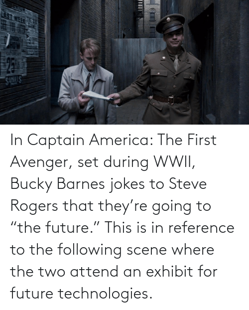 """The Following: In Captain America: The First Avenger, set during WWII, Bucky Barnes jokes to Steve Rogers that they're going to """"the future."""" This is in reference to the following scene where the two attend an exhibit for future technologies."""