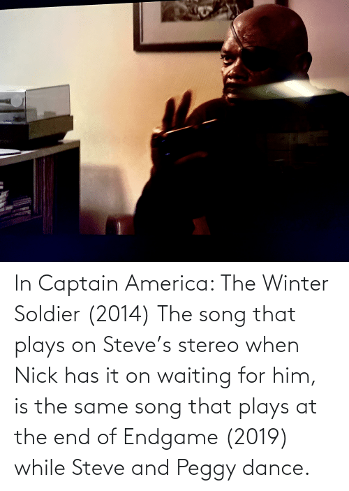 And Peggy: In Captain America: The Winter Soldier (2014) The song that plays on Steve's stereo when Nick has it on waiting for him, is the same song that plays at the end of Endgame (2019) while Steve and Peggy dance.