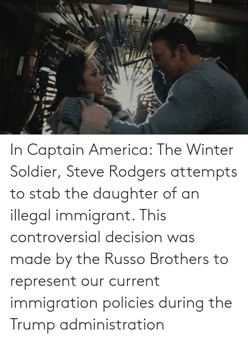 Immigration: In Captain America: The Winter Soldier, Steve Rodgers attempts to stab the daughter of an illegal immigrant. This controversial decision was made by the Russo Brothers to represent our current immigration policies during the Trump administration