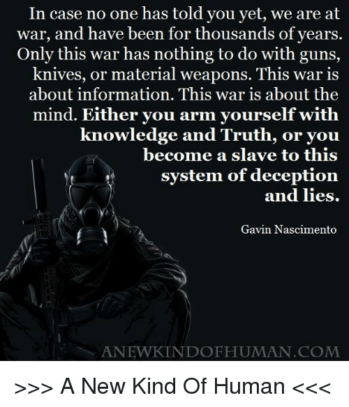 Memes, Knowledge, and Materialism: In case no one has told you yet, we are at  war, and have been for thousands of years  Only this war has nothing to do with guns,  knives, or material weapons. This war is  about information. This war is about the  mind. Either you arm yourself with  knowledge and Truth,  or you  become a slave to this  system of deception.  and lies.  Gavin Nascimento  ANEWKINDO HUMAN COM >>> A New Kind Of Human <<<