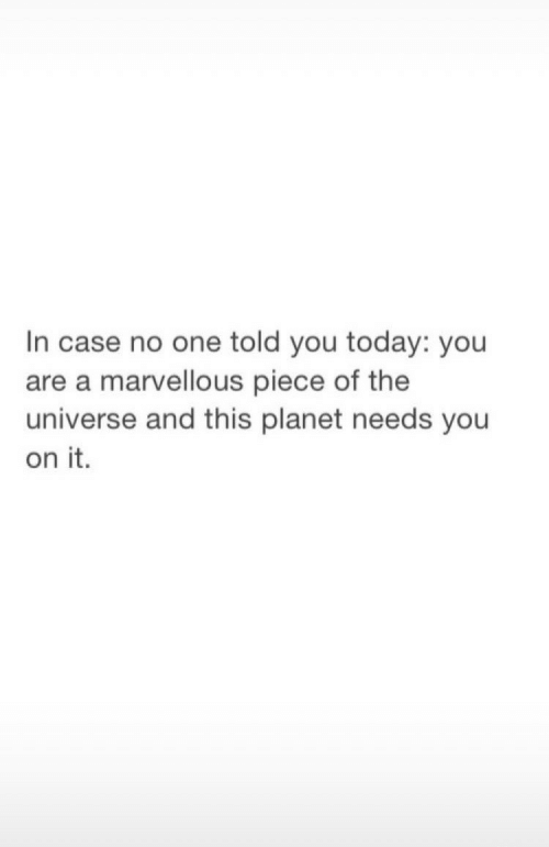 Told You: In case no one told you today: you  are a marvellous piece of the  universe and this planet needs you  on it.