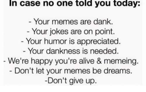 humored: In case no one told you today:  Your memes are dank.  - Your jokes are on point.  - Your humor is appreciated  Your dankness is needed  We're happy you're alive & memeing.  Don't let your memes be dreams.  Don't give up.