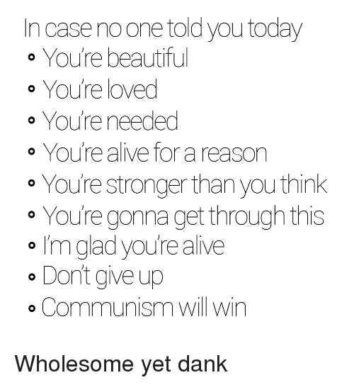 dank: In case noone told you today  o You're beautiful  o You're loved  o You're needed  o You're alive for a reason  You're stronger than you think  o Youre gonna get through this  I'm glad youre alive  o Don't give up  o Communism will win <p>Wholesome yet dank</p>