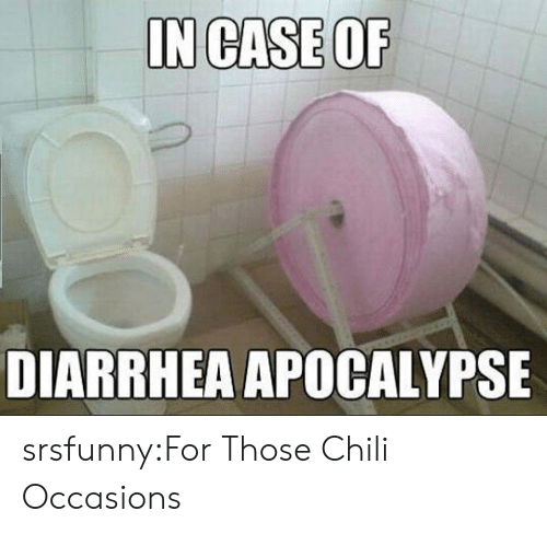 Tumblr, Blog, and Diarrhea: IN CASE OF  DIARRHEA APOCALYPSE srsfunny:For Those Chili Occasions
