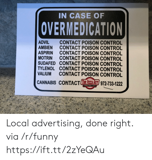 Advil: IN CASE OF  OVERMEDICATION  ADVIL CONTACT POISON CONTROL  AMBIEN CONTACT POISON CONTROL  ASPIRIN CONTACT POISON CONTROL  MOTRIN CONTACT POISON CONTROL  SUDAFED CONTACT POISON CONTROL  TYLENOL CONTACT POISON CONTROL  VALIUM CONTACT POISON CONTROL  CANNABIS CONTACTE 주주 z/972-733-1222  PizzaGuy.com Local advertising, done right. via /r/funny https://ift.tt/2zYeQAu