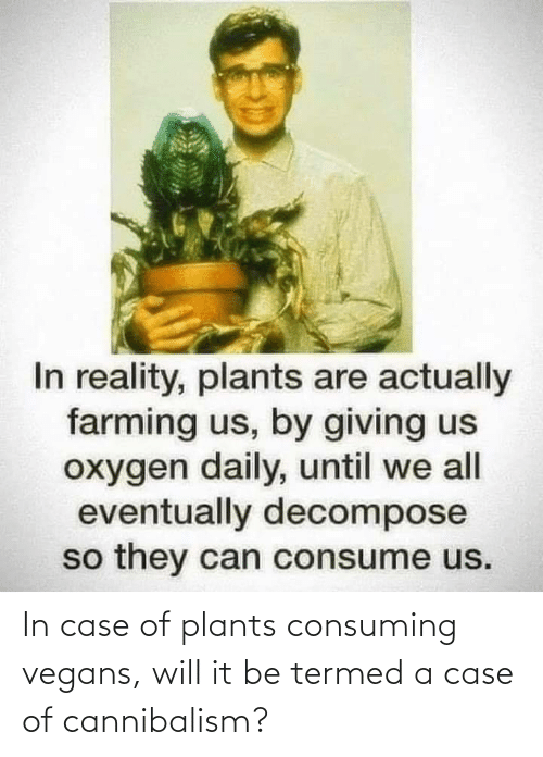 plants: In case of plants consuming vegans, will it be termed a case of cannibalism?