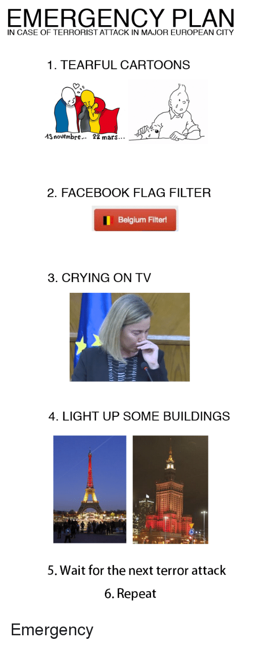 Novembre: IN CASE OF TERRORIST ATTACK IN MAJOR EUROPEAN CITY  1. TEARFUL CARTOONS  13 novembre...  22 mars...  2. FACEBOOK FLAG FILTER  Belgium Filter!  3. CRYING ON TV  4. LIGHT UP SOME BUILDINGS  5. Wait for the next terror attack  6. Repeat <p>Emergency</p>