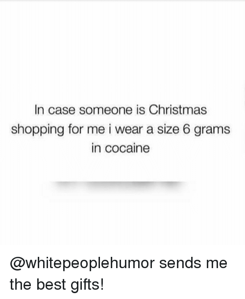 Christmas, Shopping, and Best: In case someone is Christmas  shopping for me i wear a size 6 grams  in cocaine @whitepeoplehumor sends me the best gifts!