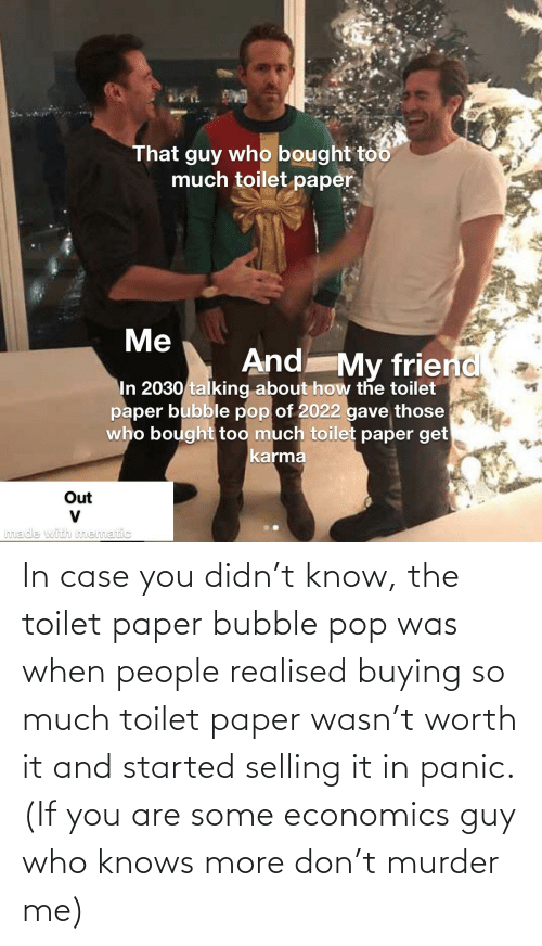 economics: In case you didn't know, the toilet paper bubble pop was when people realised buying so much toilet paper wasn't worth it and started selling it in panic. (If you are some economics guy who knows more don't murder me)