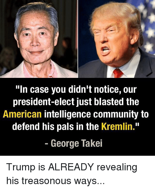 """Community, Memes, and George Takei: """"In case you didn't notice, our  president-elect just blasted the  American intelligence community to  defend his pals in the Kremlin.""""  George Takei Trump is ALREADY revealing his treasonous ways..."""