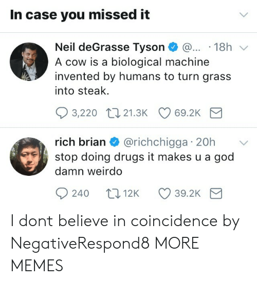 Neil deGrasse Tyson: In case you missed it  Neil deGrasse Tyson 18h v  A cow is a biological machine  invented by humans to turn grass  into steak.  3,220 t0 21.3K 69.2K  rich brian & @richchigga 20h  stop doing drugs it makes u a god  damn weirdo  rIC  240 t012K 39.2K I dont believe in coincidence by NegativeRespond8 MORE MEMES