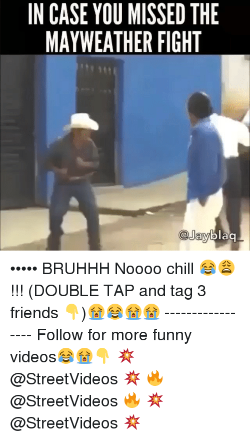 Mayweather Fight: IN CASE YOU MISSED THE  MAYWEATHER FIGHT  blaq  @Jay ••••• BRUHHH Noooo chill 😂😩 !!! (DOUBLE TAP and tag 3 friends 👇)😭😂😭😭 ----------------- Follow for more funny videos😂😭👇 💥 @StreetVideos 💥 🔥 @StreetVideos 🔥 💥 @StreetVideos 💥