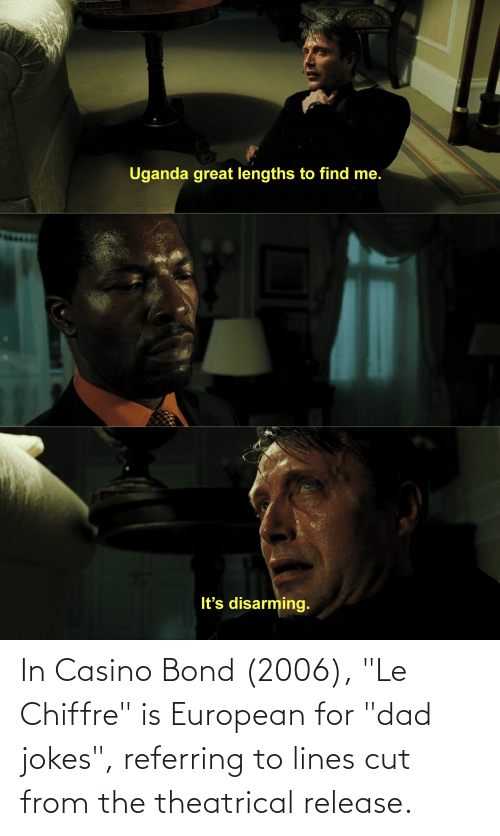 "Dad Jokes: In Casino Bond (2006), ""Le Chiffre"" is European for ""dad jokes"", referring to lines cut from the theatrical release."