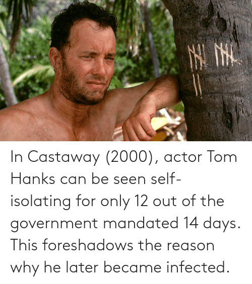 Tom Hanks: In Castaway (2000), actor Tom Hanks can be seen self-isolating for only 12 out of the government mandated 14 days. This foreshadows the reason why he later became infected.