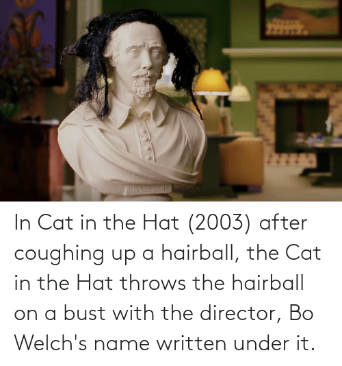 bust: In Cat in the Hat (2003) after coughing up a hairball, the Cat in the Hat throws the hairball on a bust with the director, Bo Welch's name written under it.