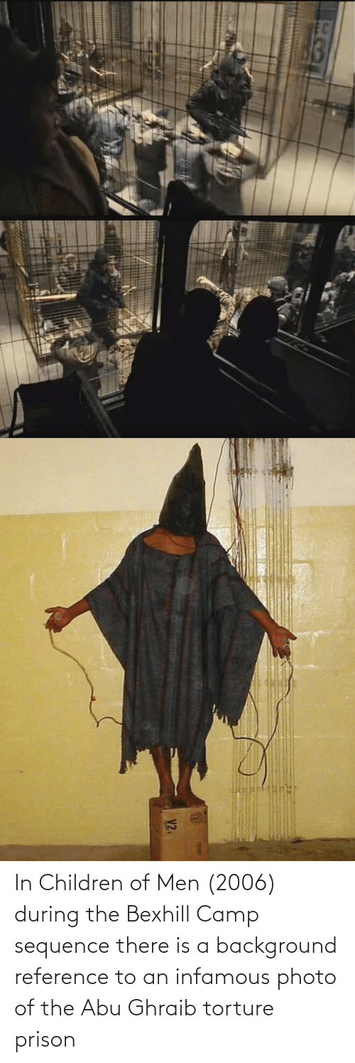 abu: In Children of Men (2006) during the Bexhill Camp sequence there is a background reference to an infamous photo of the Abu Ghraib torture prison