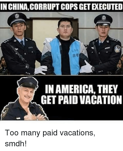 America, Memes, and China: IN CHINA, CORRUPT COPS GET EXECUTED  Gou  909  IN AMERICA, THEY  GET PAID VACATION Too many paid vacations, smdh!
