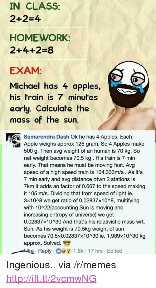 """avg: IN CLASS:  2+2-4  HOMEWORK:  2+4+2-8  EXAM  Michael has 4 apples,  his train is 7 minutes  early. Calculate the  mass of the sun.  Samarendra Dash Ok he has 4 Apples. Each  Apple weighs approx 125 gram. So 4 Apples make  500 g. Then avg weight of an human is 70 kg. So  net weight becomes 70.5 kg. His train is 7 min  early. That means he must be moving fast. Avg  speed of a high speed train is 104.333m/s . As it's  7 min early and avg distance btwn 2 stations is  7km it adds an factor of 0.667 to the speed making  it 105 m/s. Dividing that from speed of light ie.  3x1048 we get ratio of 0.02837x1048, multifying  with 10 22 (accounting Sun is moving and  increasing entropy of universe) we get  0.02837x10 30 And that's his relativistic mass wrt.  Sun. As his weight is 70.5kg weight of sun  becomes 70.5×0.02837×10^30 ie. 1.989×10^30 kg  approx. Solved.  Reply . O 12 1.6k-17 hrs . Edited <p>Ingenious.. via /r/memes <a href=""""http://ift.tt/2vcmwNG"""">http://ift.tt/2vcmwNG</a></p>"""
