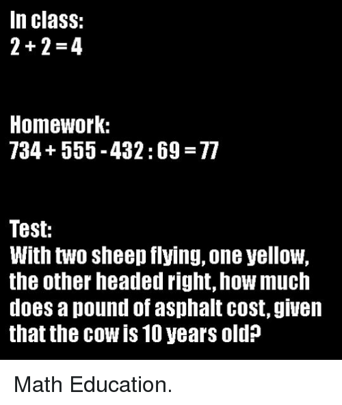asphalt: In class:  2+2-4  Homework:  734+555-432:69 77  Test:  With two sheep flying, one yellow,  the other headed right, how much  does a pound of asphalt cost, giueln  that the cow is 10 years old? <p>Math Education.</p>