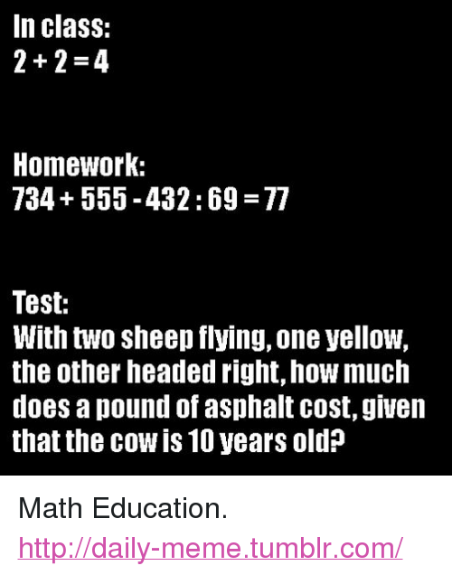 """asphalt: In class:  2+2-4  Homework:  734+555-432:69 77  Test:  With two sheep flying, one yellow,  the other headed right, how much  does a pound of asphalt cost, giueln  that the cow is 10 years old? <p>Math Education.<br/><a href=""""http://daily-meme.tumblr.com""""><span style=""""color: #0000cd;""""><a href=""""http://daily-meme.tumblr.com/"""">http://daily-meme.tumblr.com/</a></span></a></p>"""