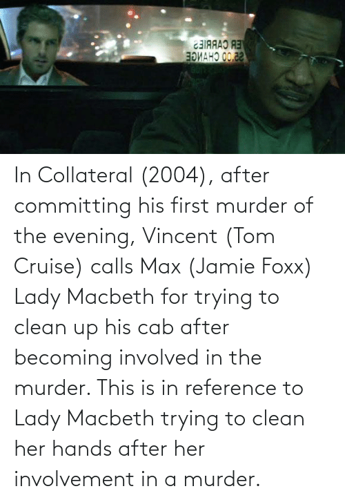 Tom Cruise: In Collateral (2004), after committing his first murder of the evening, Vincent (Tom Cruise) calls Max (Jamie Foxx) Lady Macbeth for trying to clean up his cab after becoming involved in the murder. This is in reference to Lady Macbeth trying to clean her hands after her involvement in a murder.