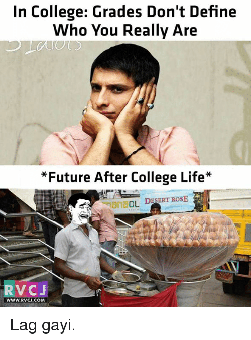 """Memes, Define, and Rose: In College: Grades Don't Define  Who You Really Are  *Future After College Life""""  Mana  CL  DESERT ROSE  V CJ  WWW, RVCJ.COM Lag gayi."""