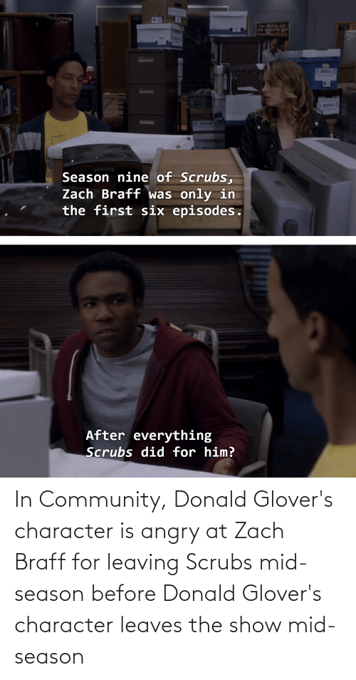 donald: In Community, Donald Glover's character is angry at Zach Braff for leaving Scrubs mid-season before Donald Glover's character leaves the show mid-season