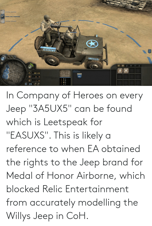 """modelling: In Company of Heroes on every Jeep """"3A5UX5"""" can be found which is Leetspeak for """"EASUXS"""". This is likely a reference to when EA obtained the rights to the Jeep brand for Medal of Honor Airborne, which blocked Relic Entertainment from accurately modelling the Willys Jeep in CoH."""