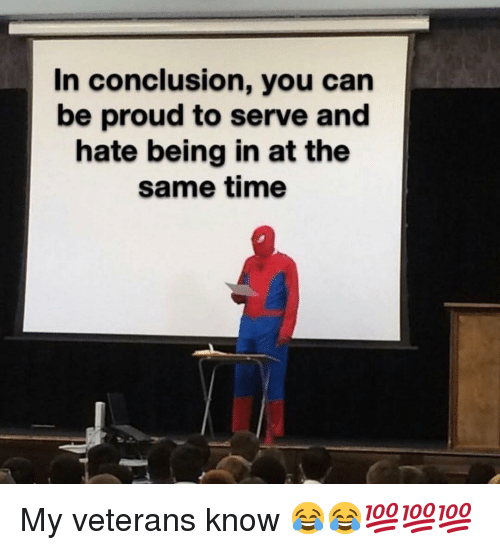 Veterans: In conclusion, you can  be proud to serve and  hate being in at the  same time My veterans know 😂😂💯💯💯
