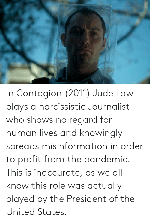 misinformation: In Contagion (2011) Jude Law plays a narcissistic Journalist who shows no regard for human lives and knowingly spreads misinformation in order to profit from the pandemic. This is inaccurate, as we all know this role was actually played by the President of the United States.