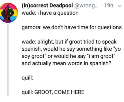 "yo soy: (in)correct Deadpool @wrong.... 19h v  wade: i have a question  gamora: we don't have time for questions  wade: alright, but if groot tried to speak  spanish, would he say something like ""yo  soy groot"" or would he say ""i am groot""  and actually mean words in spanish?  quill  quill: GROOT, COME HERE"