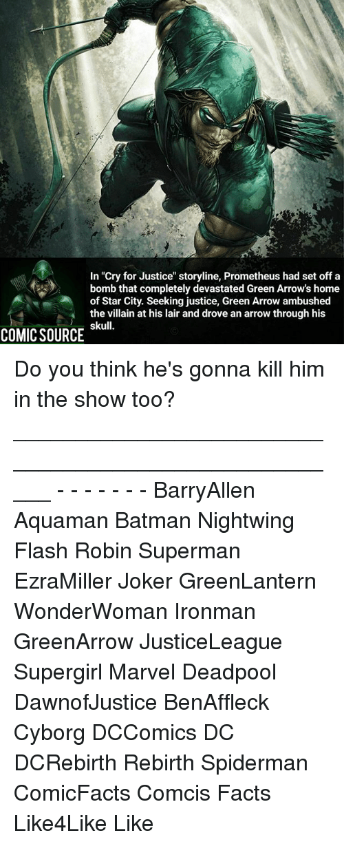 "Batman, Facts, and Joker: In ""Cry for Justice"" storyline, Prometheus had set off a  bomb that completely devastated Green Arrow's home  of Star City. Seeking justice, Green Arrow ambushed  the villain at his lair and drove an arrow through his  skull.  COMIC SOURCE Do you think he's gonna kill him in the show too? _____________________________________________________ - - - - - - - BarryAllen Aquaman Batman Nightwing Flash Robin Superman EzraMiller Joker GreenLantern WonderWoman Ironman GreenArrow JusticeLeague Supergirl Marvel Deadpool DawnofJustice BenAffleck Cyborg DCComics DC DCRebirth Rebirth Spiderman ComicFacts Comcis Facts Like4Like Like"