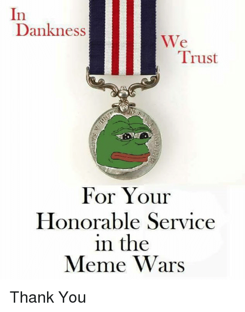 The Meme War: In  Dank ness  We  Trust  For Your  Honorable Service  in the  Meme Wars Thank You