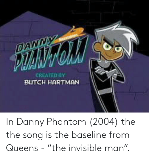 """Danny Phantom: In Danny Phantom (2004) the the song is the baseline from Queens - """"the invisible man""""."""