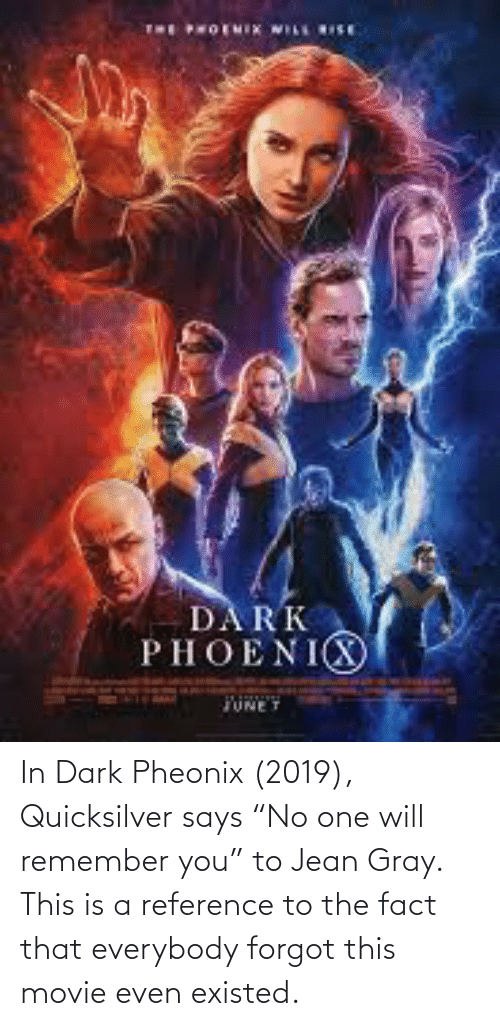"""quicksilver: In Dark Pheonix (2019), Quicksilver says """"No one will remember you"""" to Jean Gray. This is a reference to the fact that everybody forgot this movie even existed."""
