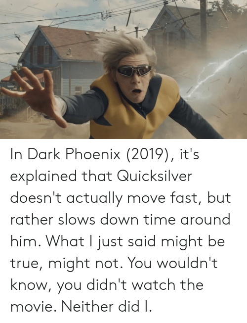 quicksilver: In Dark Phoenix (2019), it's explained that Quicksilver doesn't actually move fast, but rather slows down time around him. What I just said might be true, might not. You wouldn't know, you didn't watch the movie. Neither did I.