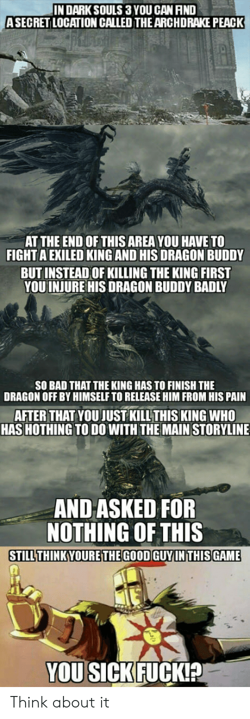 injure: IN DARKSOULS 3 YOU CAN AND  ASECRET LOCATION CALLED THEARCHDRAKE PEACK  AT THE END OF THIS AREA YOU HAVE TO  FIGHT A EXILED KING AND HIS DRAGON BUDDY  BUTINSTEAD OF KILLING THE KING FIRST  YOU INJURE HIS DRAGON BUDDY BADLY  SO BAD THAT THE KING HAS TO FINISH THE  DRAGON OFF BY HIMSELF TO RELEASE HIM FROM HIS PAIN  AFTER THAT YOU JUST KILLTHIS KING WHO  HAS HOTHING TO DO WITH THE MAIN STORYLINE  AND ASKED FOR  NOTHING OF THIS  STILLTHINKYOURETHEGOOD GUYINTHISGAME  YOU SICKFUCKIA Think about it