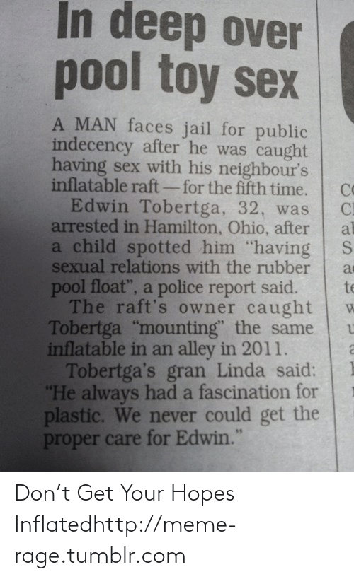 """Hamilton Ohio: In deep over  pool toy sex  A MAN faces jail for public  indecency after he was caught  having sex with his neighbour's  inflatable raft-for the fifth time.  Co  Edwin Tobertga, 32, was  CI  arrested in Hamilton, Ohio, after  al  a child spotted him """"having  sexual relations with the rubber  pool float"""", a police report said.  The raft's owner caught  Tobertga """"mounting"""" the same  inflatable in an alley in 2011.  Tobertga's gran Linda said:  """"He always had a fascination for  plastic. We never could get the  te  proper care for Edwin."""" Don't Get Your Hopes Inflatedhttp://meme-rage.tumblr.com"""