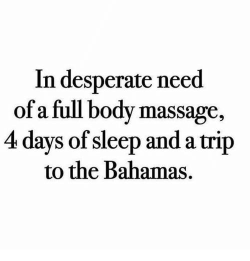 full body massage: In desperate need  of a full body massage,  4 days of sleep and a trip  to the Bahamas