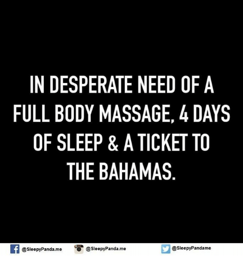 full body massage: IN DESPERATE NEED OF A  FULL BODY MASSAGE, 4 DAYS  OF SLEEP & A TICKET TO  THE BAHAMAS  @sleepy Pandame  @sleepyPanda.me  O @sleepy Panda.me