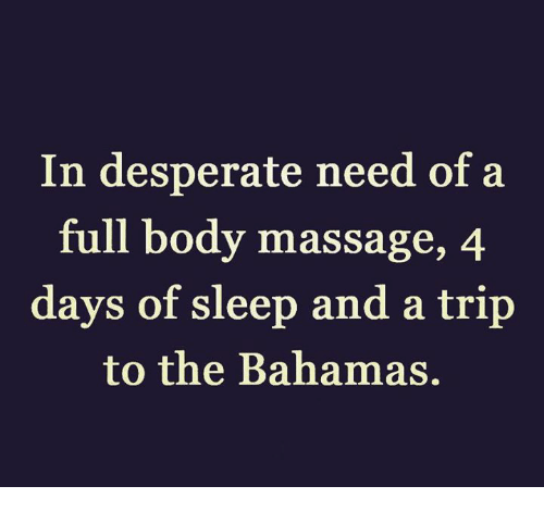 full body massage: In desperate need of a  full body massage, 4  days of sleep and a trip  to the Bahamas.