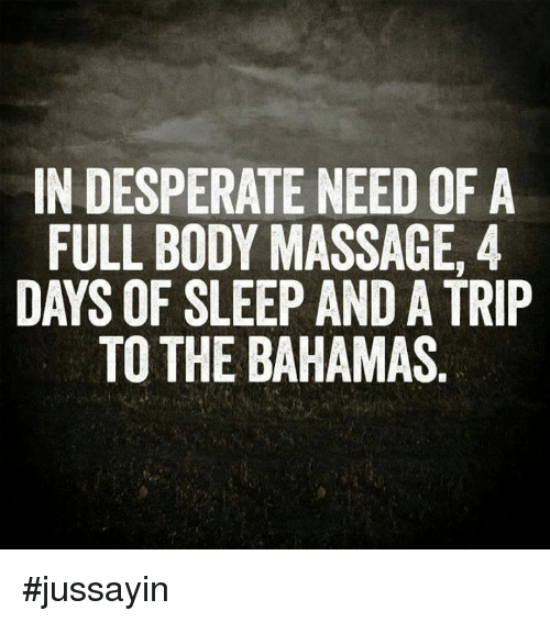 full body massage: IN DESPERATE NEED OF A  FULL BODY MASSAGE, 4  DAYS OF SLEEP AND A TRIP  TO THE BAHAMAS #jussayin