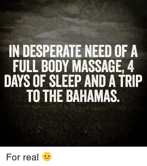 full body massage: IN DESPERATE NEED OF A  FULL BODY MASSAGE, 4  DAYS OF SLEEP AND A TRIP  TO THE BAHAMAS For real 😐