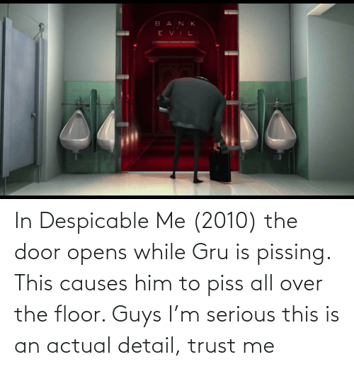 Gru: In Despicable Me (2010) the door opens while Gru is pissing. This causes him to piss all over the floor. Guys I'm serious this is an actual detail, trust me
