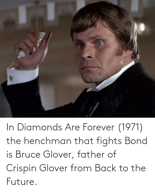crispin glover: In Diamonds Are Forever (1971) the henchman that fights Bond is Bruce Glover, father of Crispin Glover from Back to the Future.