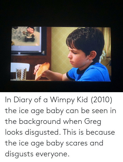 wimpy kid: In Diary of a Wimpy Kid (2010) the ice age baby can be seen in the background when Greg looks disgusted. This is because the ice age baby scares and disgusts everyone.