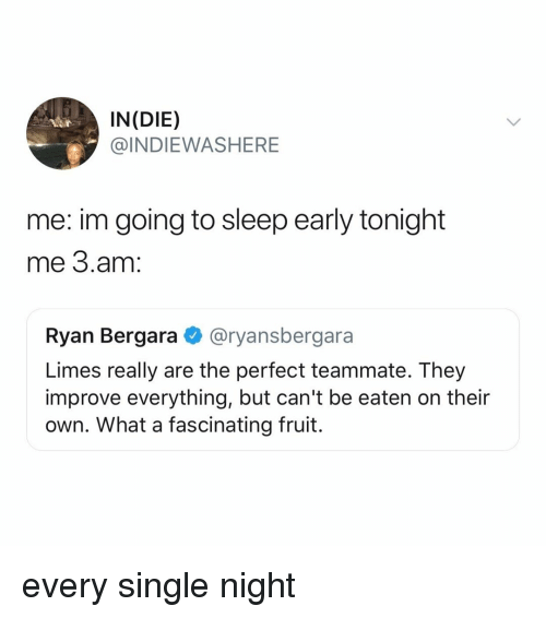 limes: IN(DIE)  @INDIEWASHERE  me: im going to sleep early tonight  me 3.am:  Ryan Bergara @ryansbergara  Limes really are the perfect teammate. They  improve everything, but can't be eaten on their  own. What a fascinating fruit. every single night