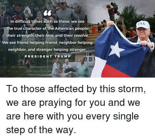 Love, True, and American: In difficult times such as these, we see  USA  e true character of the American people:  their strength, their love, and their resolve.  We see friend helping friend, neighbor helping  neighbor, and stranger helping stranger  PRESIDENT TRUM P To those affected by this storm, we are praying for you and we are here with you every single step of the way.