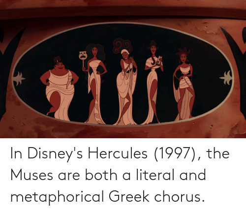 the muses: In Disney's Hercules (1997), the Muses are both a literal and metaphorical Greek chorus.